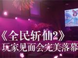 如梦如幻的现场体验 《全民斩仙2》玩家见面会完美落幕